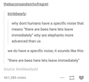 """Specific noise: thebaconsandwichofregret:  kimbbeariv.  why dont humans have a specific noise that  means """"there are bees here lets leave  immediately"""" why are elephants more  advanced than us  we do have a specific noise, it sounds like this:  """"there are bees here lets leave immediately""""  Source: kimbbearlyold  461,386 notes Specific noise"""