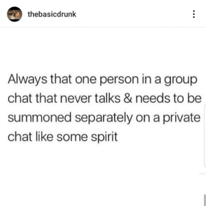 Seance me those details (via /r/BlackPeopleTwitter): thebasicdrunk  Always that one person in a group  chat that never talks & needs to be  summoned separately on a private  chat like some spirit Seance me those details (via /r/BlackPeopleTwitter)