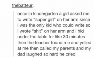 "Dad, Parents, and Shit: thebatteur:  once in kindergarten a girl asked me  to write ""super girl"" on her arm since  i was the only kid who could write so  i wrote ""shit"" on her arm and i hid  under the table for like 30 minutes  then the teacher found me and yelled  at me then called my parents and my  dad laughed so hard he cried  13 Super Girl"