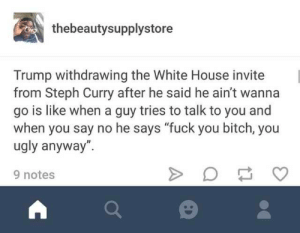 """Bitch, Fuck You, and Ugly: thebeautysupplystore  Trump withdrawing the White House invite  from Steph Curry after he said he ain't wanna  go is like when a guy tries to talk to you and  when you say no he says """"fuck you bitch, you  ugly anyway"""".  9 notes Trump doesnt handle rejection well"""