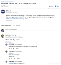 "Lol, youtube.com, and Thank You:  #TheBestMenCanBe #Gillette  We Believe: The Best Men Can Be | Gillette (Short Film)  50,658 views  370 47K  Gillette  Published on Jan 13, 2019  Gilette  Bullying. Harassment. Is this the best a man can get? It's only by challenging ourselves to do more  that we can get closer to our best. To say the right thing, to act the right way. We are taking action  at http://www.thebestmencanbe.org. Join us  SHOW MORE  1,376 CommentsSORT BY  Add a public comment...  Dash Attack 1 hour ago  My wife's son loved this. Thank you!  492  REPLY  Hide replies  Gillette  Happy to hear he enjoyed it! And thank YOU for watching!  42 minutes ago  1 44 REPLY  Tripp Fields 40 minutes ago  @Gillette  they missed the joke  Boomer tier  286REPLY  Fook Nagga 40 minutes ago  @Gillette hahahahahahahahaha GILLETTE BTFO: Dummy in charge of YouTube account doesn't realize commenter is taking the piss when he writes ""My wife's son loved this. Thank you!"", dummy ""loves"" the comment, & replies ""Happy to hear he enjoyed it! And thank YOU for watching!"" LOL!"