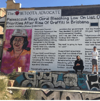 "Day 3: @scottie.marsh's Betoota Advocate mural is yet to be vandalised by Palaszczuk goons. Thank you to the Valley cops for taking our photo with it before moving us on. It was a long drive.: TheBETOOTA ADVOCATE  Palaszczuk Says Coral Bleaohing Low On List  Priorities After Rise Of Graffiti In Brisbane  CLANCY OVERELL JE ditor I CONTACT  gaao  problem.Our government -but the Preme  Queensland Premier  Annastacia Palaszczuk has hag decided to stall all are just ""gee  today declared the  catastrophic damage being until we can find a way Idont know wh  caused to the Great Barrier to stop this rise in  Reef bycoal mining is nothing hideous street art  compared to the damage  environmental funding  calłed scientis  against me but  need to stop beir  -coal said Palas  being caused to Brisbanes the reef is going to have  trendy inner-city suburbs  by street artists.  to wait""  Palaszcz sa  Queensland scientists  gh  If you think coral bleach say that twothirds of the  -ing was bad you need to  take a look at The Valley  nowadays. The Inner-city  steet art is a complete  eye sore"" she sajd.  do som  largest natural livi  organism has now  devastated by sev  bleaching, with t  Intenee damage  further south  bleachinhe  enough v ut  mine t  Votere  that I'mt n  ec  It's actually quite a  year to ni Day 3: @scottie.marsh's Betoota Advocate mural is yet to be vandalised by Palaszczuk goons. Thank you to the Valley cops for taking our photo with it before moving us on. It was a long drive."