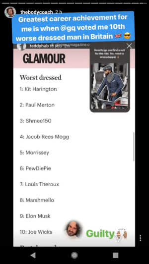 Excuse me??: thebodycoach 2h  Greatest career achievement for  me is when @gq voted me 10th  worse dressed man in Britain  teddyhub to ybumrmagazine.c  Need to go and find a suit  for the ride. You need to  GLAMOUR  dress dapper  Worst dressed  1: Kit Harington  2: Paul Merton  3: Shmee150  4: Jacob Rees-Mogg  5: Morrissey  6: PewDiePie  7:Louis Theroux  8: Marshmello  9: Elon Musk  Guilty  10: Joe Wicks Excuse me??