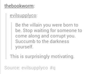 Villain, Waiting..., and The Darkness: thebookworm  evilsupplyco  Be the villain you were born to  be. Stop waiting for someone to  come along and corrupt you.  Succumb to the darkness  yourself  This is surprisingly motivating  Source: evilsupplyco Motivation