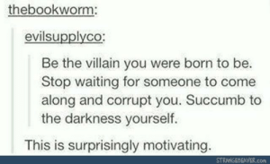 Villain, Waiting..., and The Darkness: thebookworm:  evilsupplyco  Be the villain you were born to be.  Stop waiting for someone to come  along and corrupt you. Succumb to  the darkness yourself.  This is surprisingly motivating.  STRANGEDEAVER.com Villainy