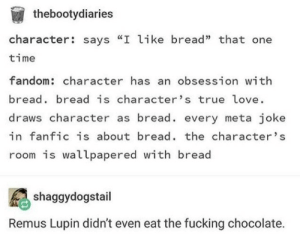 """Food, Fucking, and Love: thebootydiaries  character: says """"I like bread"""" that one  time  fandom: character has an obsession with  bread bread is character's true love.  draws character as bread. every meta joke  in fanfic is about bread. the character's  room is wallpapered with bread  shaggydogstail  Remus Lupin didn't even eat the fucking chocolate. The Trademark Food Trope"""