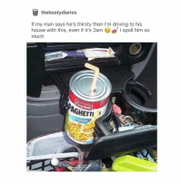 Driving, Thirsty, and Tumblr: thebootydiaries  If my man says he's thirsty then I'm driving to his  house with this, even if it's 2am  I spoil him so  much  GHETTI not to be relatable or anything but like y'all ever have a mental breakdown in a walmart parking lot?