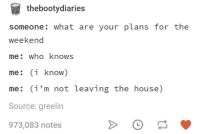 plans for the weekend: thebootydiaries  someone: what are your plans for the  weekend  me: who knows  me: (i know)  me: (i'm not leaving the house)  Source: greelin  973,083 notes