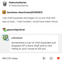 """Bad, Shit, and Chef: thebootydiaries  ? thebootydiaries  banshees-deactivated20180812  i ate chef boyardee and began to cry bro that shit  was so bad... i had noodles i could have eaten those  gayunclejunkrat  mfirebird  somewhere a can of chef boyardee just  dropped off a store shelf and is now  rolling to your house to kill you  194,731 notes """"Chef Boyardee can"""" would like to know your location"""