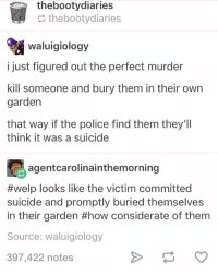 Funny, Memes, and Police: thebootydiaries  thebootydiaries  waluigiology  i just figured out the perfect murder  kill someone and bury them in their own  garden  that way if the police find them they'll  think it was a suicide  agentcarolinainthemorning  #welp looks like the victim committed  suicide and promptly buried themselves  in their garden #how considerate of them  Source: waluigiology  397,422 notes Ahaaa, Follow us for more funny tumblr & textposts!!