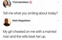 Dank, Girl, and Today: TheCakeMeka  Tell me what you smiling about today?  Matt Mogotlane  My girl cheated on me with a married  man and the wife beat her up.