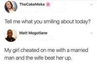 Funny, Girl, and Today: TheCakeMeka  Tell me what you smiling about today?  Matt Mogotlane  My girl cheated on me with a married  man and the wife beat her up. This is it