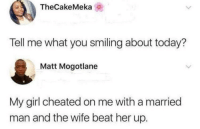 Girl, Happy, and Today: TheCakeMeka  Tell me what you smiling about today?  Matt Mogotlane  My girl cheated on me with a married  man and the wife beat her up. Something to be happy about