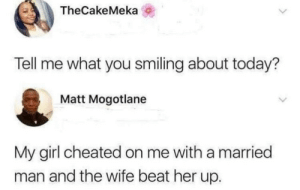 Dank, Memes, and Target: TheCakeMeka  Tell me what you smiling about today?  Matt Mogotlane  My girl cheated on me with a married  man and the wife beat her up. Something to be happy about by chemistrynerd1994 MORE MEMES