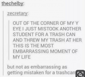 ITS TRUE BECAUSE ITS IN CAPITAL LETTERS: thechelby:  zecretary:  OUT OF THE CORNER OF MY Y  EYEI JUST MISTOOK ANOTHER  STUDENT FOR A TRASH CAN  AND THREW MY TRASH AT HER  THIS IS THE MOST  EMBARRASSING MOMENT OF  MY LIFE  but not as embarrassing as  getting mistaken for a trashcan ITS TRUE BECAUSE ITS IN CAPITAL LETTERS