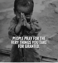Memes, 🤖, and Gentleman: TheClassy Gentleman  PEOPLE PRAY FOR THE  VERY THINGS YOU TAKE  FOR GRANTED Count your blessings. 🙏 - from @theclassygentleman