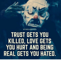 Love, You, and Real: @THECLASSYFIED  TRUST GETS YOU  KILLED, LOVE GETS  YOU HURT AND BEING  REAL GETS YOU HATED
