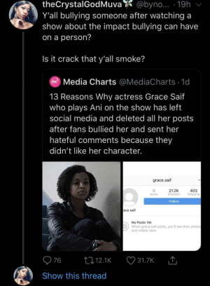 It's ridiculous: theCrystalGodMuva  Y'all bullying someone after watching a  show about the impact bullying can have  @byno... 19h  on a person?  Is it crack that y'all smoke?  Media Charts @MediaCharts 1d  mc  13 Reasons Why actress Grace Saif  who plays Ani on the show has left  social media and deleted all her posts  after fans bullied her and sent her  hateful comments because they  didn't like her character.  grace.saif  21.2K  followers  403  following  posts  Follow  ace saif  No Posts Yet  When grace.saif posts, you'll see their photos  and videos here.  76  t12.1K  31.7K  Show this thread It's ridiculous