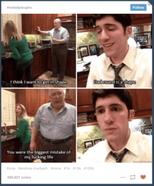 Dad, Fucking, and Life: thedailylaughs  Follor  Ithink I want to get in shape  Dad  You were the biggest mistake of  my fucking life  #vine #andrew marbach #mine #Ik #10k #100k  468,821 notes Even mom recognized the severity of that burn