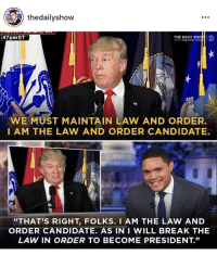 """Break, Law and Order, and President: thedailyshow  :47pm ET  THE DAILY SHON  ITH TREVOR NO  HA  WE MUST MAINTAIN LAW AND ORDER.  I AM THE LAW AND ORDER CANDIDATE.  """"THAT'S RIGHT, FOLKS. I AM THE LAW AND  ORDER CANDIDATE. AS IN I WILL BREAK THE  LAW IN ORDER TO BECOME PRESIDENT.""""  35"""