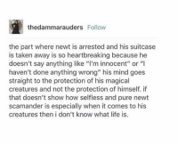 "FANTASTIC BEASTS SPOILER WARNING  . . . . . . . . . . . . . . . . . . . . I flat out sobbed at this part  ~Loony Snitch: thedammarauders Follow  the part where newt is arrested and his suitcase  is taken away is so heartbreaking because he  doesn't say anything like ""I'm innocent"" or ""I  haven't done anything wrong"" his mind goes  straight to the protection of his magical  creatures and not the protection of himself. if  that doesn't show how selfless and pure newt  scamander is especially when it comes to his  creatures then i don't know what life is. FANTASTIC BEASTS SPOILER WARNING  . . . . . . . . . . . . . . . . . . . . I flat out sobbed at this part  ~Loony Snitch"