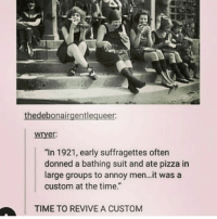 """i'm seeing despicable me 3 tomorrow and idk if i'm excited or not: thedebonairgentlequeer:  wryer  """"In 1921, early suffragettes oftern  donned a bathing suit and ate pizza in  large groups to annoy men..it was a  custom at the time.""""  TIME TO REVIVE A CUSTOM i'm seeing despicable me 3 tomorrow and idk if i'm excited or not"""