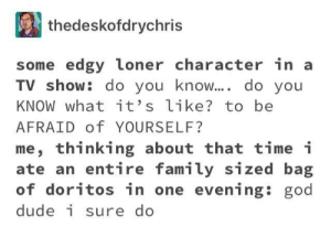 I know man I know.: thedeskofdrychris  some edgy loner character in a  TV show: do you know.... do you  KNOW what it's like? to be  AFRAID of YOURSELF?  me, thinking about that time i  ate an entire family sized bag  of doritos in one evening: god  dude i sure do I know man I know.
