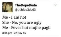 Memes, Ugly, and 🤖: TheDopeDude  ath3dop3dud3  Me I am hot  She No, you are ugly  Me Fever hai mujhe pagli  3:06 pm 22 Nov 16