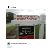 gn: theduty  FREE PIZZA WITH  PURCHASE OF HOUSE  KELLER WILLIAMS  FOR SALE  (386) 341-2447  esbuyd  freakinmilkonthatshizz  SOLD gn