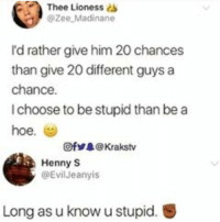 <p>She's sounding retarded right now🤦♂️ (via /r/BlackPeopleTwitter)</p>: Thee  Lioness s  @Zee Madinane  I'd rather give him 20 chances  than give 20 different guys a  chance.  I choose to be stupid than be a  hoe. (g)  Ofゾ录@ Krakstv  Henny S  @Evil Jeanyis  Long as u know u stupid. <p>She's sounding retarded right now🤦♂️ (via /r/BlackPeopleTwitter)</p>