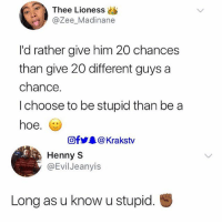 😭😭😂😂😂 Krakstv: Thee Lioness  @Zee_Madinane  I'd rather give him 20 chances  than give 20 different guys a  chance.  I choose to be stupid than be a  hoe.  @f @ Krakstv  Henny S  @Evil Jeanyis  Long as u know u stupid. 😭😭😂😂😂 Krakstv