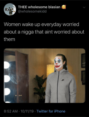 wake up: THEE wholesome blasian  @wholesomekidd  Women wake up everyday worried  about a nigga that aint worried about  them  8:52 AM - 10/11/19 · Twitter for iPhone