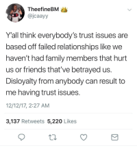 Blackpeopletwitter, Family, and Friends: TheefineBM  @jcaayy  Y'all think everybody's trust issues are  based off failed relationships like we  haven't had family members that hurt  us or friends that've betrayed us  Disloyalty from anybody can result to  me having trust issues  12/12/17, 2:27 AM  3,137 Retweets 5,220 Likes <p>Truth (via /r/BlackPeopleTwitter)</p>