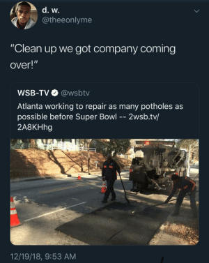 "Dank, Memes, and Super Bowl: @theeonlyme  ""Clean up we got company coming  over!""  WSB-TV@wsbtv  Atlanta working to repair as many potholes as  possible before Super Bowl - - 2wsb.tv/  2A8KHhg  12/19/18, 9:53 AM Every time by adventuresoftors MORE MEMES"