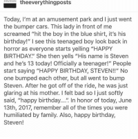"Bad, Birthday, and Cars: theeverythingposts  Today, I'm at an amusement park and l just went  the bumper cars. This lady in front of me  screamed ""hit the boy in the blue shirt, it's his  birthday!"" see this teenaged boy back in  horror as everyone starts yelling ""HAPPY  BIRTHDAY."" She then yells ""His name is Steven  and he's 13 today! Officially a teenager!"" People  start saying ""HAPPY BIRTHDAY, STEVEN!!"" No  one bumped each other, but all went to bump  Steven. After he got off of the ride, he was just  glaring at his mother. I felt bad so l just softly  said, ""happy birthday  In honor of today, June  13th, 2017, remember all of the times you were  humiliated by family. Also, happy birthday,  Steven! happybirthdaysteven"