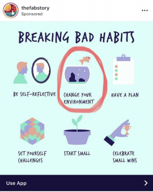 Bad, Breaking Bad, and Break: thefabstory  Sponsored  BREAKING BAD HABITS  BE SELF-REFLECTIVE  HAVE A PLAIN  (HANGE yoUR  ENVIRoNMENT  (ELEBRATE  SMALL WINS  SET YOURSELF  HALLENGES  START SMALL  Use App On the contrary, alienating a fish from water is exactly the bad habit we need to break.