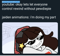 Jaiden Animations: @thefandombytes  youtube: okay lets let everyone  control rewind without pewdiepie  jaiden animations: i'm doing my part
