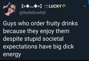 Big Dick, Energy, and Dick: @thefellowfail  Guys who order fruity drinks  because they enjoy them  despite stupid societal  expectations have big dick  energy Have that energy