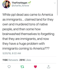 <p>Forgetfulness is a deadly disease (via /r/BlackPeopleTwitter)</p>: TheFineVegan  @charlie_forlove  White ppl dead ass came to America  as immigrants...claimed land for they  own and murdered tons of native  people, and then some how  brainwashed themselves to forgetting  that they are immigrants, and now  they have a huge problem with  immigrants coming to America??m  5/20/18, 8:22 AM  118K Retweets 291K Likes <p>Forgetfulness is a deadly disease (via /r/BlackPeopleTwitter)</p>