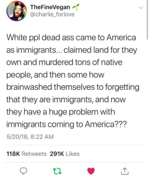 Forgetfulness is a deadly disease: TheFineVegan  @charlie_forlove  White ppl dead ass came to America  as immigrants...claimed land for they  own and murdered tons of native  people, and then some how  brainwashed themselves to forgetting  that they are immigrants, and now  they have a huge problem with  immigrants coming to America??m  5/20/18, 8:22 AM  118K Retweets 291K Likes Forgetfulness is a deadly disease
