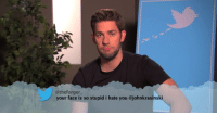 "Dude, John Krasinski, and Love: @theforger  your face is so stupid i hate you @johnkrasinski <p><a href=""http://abomasnow.tumblr.com/post/89439046791/i-would-bang-voldemort-abomasnow-i-want-john"" class=""tumblr_blog"" target=""_blank"">abomasnow</a>:</p>  <blockquote><p><a class=""tumblr_blog"" href=""http://i-would-bang-voldemort.tumblr.com/post/89438902946/abomasnow-i-want-john-krasinski-to-climb-inside"" target=""_blank"">i-would-bang-voldemort</a>:</p> <blockquote> <p><a class=""tumblr_blog"" href=""http://abomasnow.tumblr.com/post/89437041776/i-want-john-krasinski-to-climb-inside-of-me-and"" target=""_blank"">abomasnow</a>:</p> <blockquote> <p>i want john krasinski to climb inside of me and wear me like a morph suit and then claw his way out from the inside of my body i want to be ribbons of flesh on the ground i love you john krasinski please murder me</p> </blockquote> <p>oh lord, please save this person</p> </blockquote> <p>okay according to your url you'd fuck some fictional old lima bean looking snake dude so like…… get the fuck outta here</p></blockquote>"