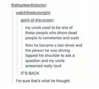 i'm sure... https://t.co/3h3GCtLJ7K: thefourteenthdoctor:  watchtheskytonight  spirit-of-the-ocean:  my uncle used to be one of  those people who drove dead  people to cemeteries and such  then he became a taxi driver and  the person he was driving  tapped his shoulder to ask a  question and my uncle  screamed really loud  IT'S BACK  I'm sure that's what he thought. i'm sure... https://t.co/3h3GCtLJ7K