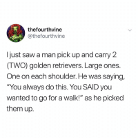"Funny, Saw, and Wanted: thefourthvine  @thefourthvine  I just saw a man pick up and carry 2  (TWO) golden retrievers. Large ones.  One on each shoulder. He was saying,  ""You always do this. You SAID you  wanted to go for a walk!"" as he picked  them up. They did a bamboozle to him @thefunnyintrovert 😅😅 TwitterCreds: thefourthvine"