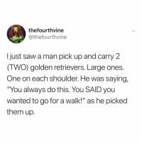 "Lol, Saw, and Relatable: thefourthvine  @thefourthvine  I just saw a man pick up and carry 2  (TWO) golden retrievers. Large ones  One on each shoulder. He was saying,  ""You always do this. You SAID you  wanted to go for a walk!"" as he picked  them up. tag a dog parent lol"