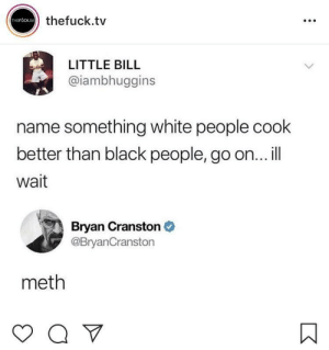 White food via /r/memes https://ift.tt/2OEwHl9: thefuck.tv  LITTLE BILL  @iambhuggins  name something white people cook  better than black people, go on... il  Wait  Bryan Cranston  @BryanCranstorn  meth White food via /r/memes https://ift.tt/2OEwHl9