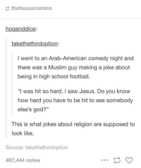 """Football, God, and Jesus: thefuuuucomics  hoganddice:  takethethirdoption:  I went to an Arab-American comedy night and  there was a Muslim guy making a joke about  being in high school football.  """"I was hit so hard, I saw Jesus. Do you know  how hard you have to be hit to see somebody  else's god?""""  This is what jokes about religion are supposed to  look like  Source: takethethirdoption  467,444 notes"""