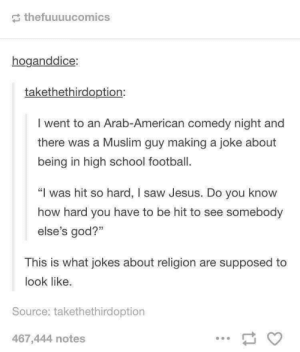"""Football, God, and Jesus: thefuuuucomics  hoganddice:  takethethirdoption:  I went to an Arab-American comedy night and  there was a Muslim guy making a joke about  being in high school football.  """"I was hit so hard, I saw Jesus. Do you know  how hard you have to be hit to see somebody  else's god?""""  This is what jokes about religion are supposed to  look like.  Source: takethethirdoption  467,444 notes This! Narrowing the gaps. via /r/wholesomememes https://ift.tt/2LuGcoF"""