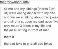 "Dad, Life, and Goat: thegayswhocouldfly  so me and my siblings (theres 3 of  us) were eating dinner with my dad  and we were talking about dad jokes  and all of a sudden my dad goes ""ive  only made 3 jokes in my life and  theyre all sitting in front of me  thats it  the dad joke to end all dad jokes the goat of all dad jokes https://t.co/L1J2c67ly9"