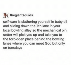 : thegiantsquids  self-care is slathering yourself in baby oil  and sliding down the 7th lane in your  local bowling alley so the mechanical pin  setter will pick you up and take you to  the forbidden place behind the bowling  lanes where you can meet God but only  on tuesdays