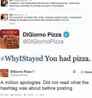 Family, Life, and Pizza: thegoddesscher 3h  I stayed bc i was manipulated and deceived, battered physically, emotionally,  financially & spiritually. My strength was gone #whyistayed  More  Reta Forite  Expand  Kat @Skeptikat-3h  Was scared for my family & life, broke, ashamed, blamed myself. #whyistayed  Risking my life gave me a chance when suicide wouldn't #whyileft  Repl RetFavn Mo  Expand  DIGIORNO DiGiorno Pizza  @DiGiornoPizza  #WhyIStayed You had pizza.  MIGIORNO DiGiorno Pizza  Follow  @DiGiornoPizza  A million apologies. Did not read what the  hashtag was about before posting.  Reply Retweet Favorite.More Pizza pizza